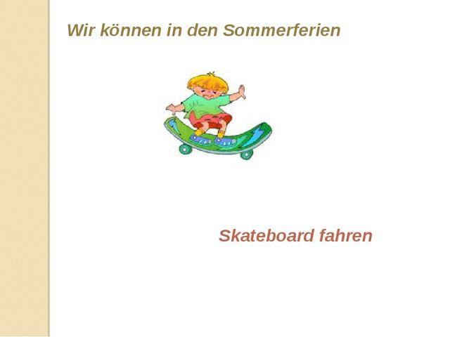 Wir können in den Sommerferien Skateboard fahren