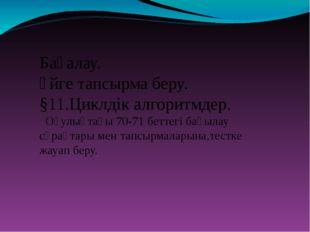 Бағалау. Үйге тапсырма беру. §11.Циклдік алгоритмдер. Оқулықтағы 70-71 бетте
