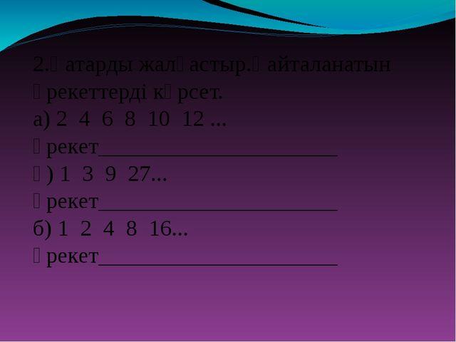 2.Қатарды жалғастыр.Қайталанатын әрекеттерді көрсет. а) 2 4 6 8 10 12 ... әре...