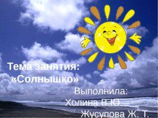 Тема занятия: «Солнышко» Выполнила: Холина В.Ю. Жусупова Ж. Т. Мишко М. Б. Ер