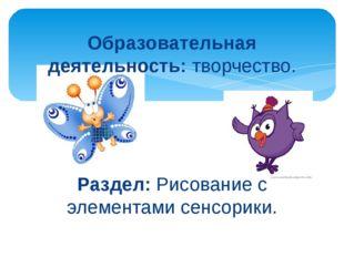 Образовательная деятельность: творчество. Раздел: Рисование с элементами сенс