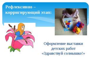 Рефлексивно – корригирующий этап: Оформление выставки детских работ «Здравств