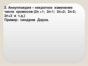 2. Анеуплоидия – некратное изменение числа хромосом (2n +1; 2n-1; 2n+2; 2n-2;