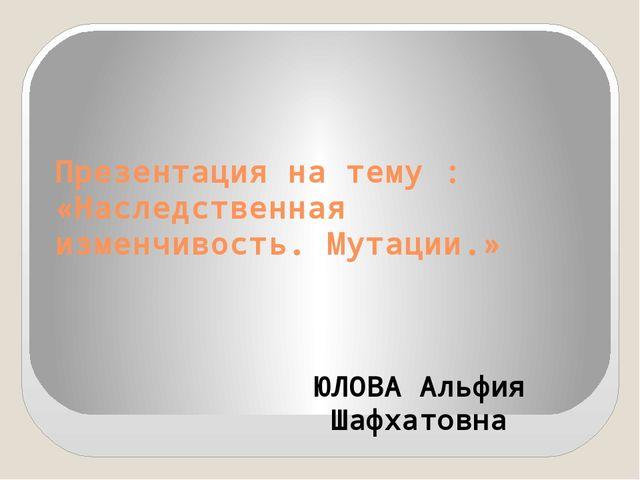 Презентация на тему : «Наследственная изменчивость. Мутации.» ЮЛОВА Альфия Ша...