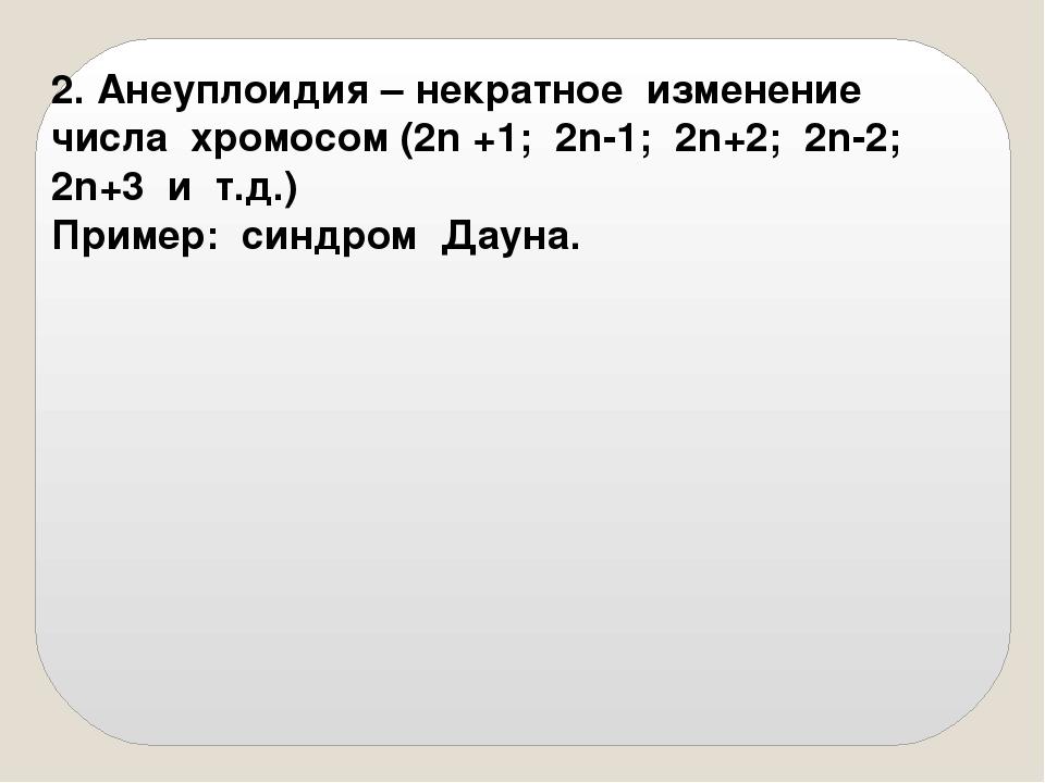 2. Анеуплоидия – некратное изменение числа хромосом (2n +1; 2n-1; 2n+2; 2n-2;...