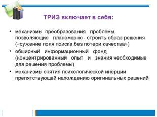 ТРИЗ включает в себя: механизмы преобразования проблемы, позволяющие планомер