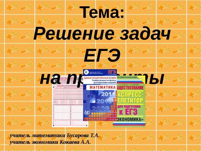 Тема: Решение задач ЕГЭ на проценты учитель математики Бусарова Т.А. учитель...