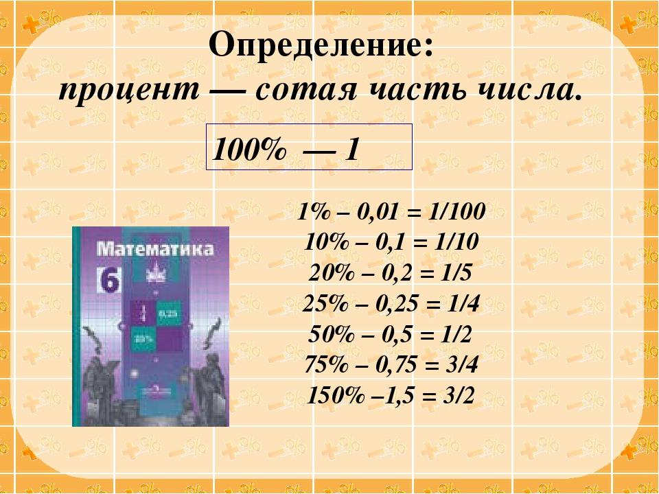 Определение: процент — сотая часть числа. 1% – 0,01 = 1/100 10% – 0,1 = 1/10...