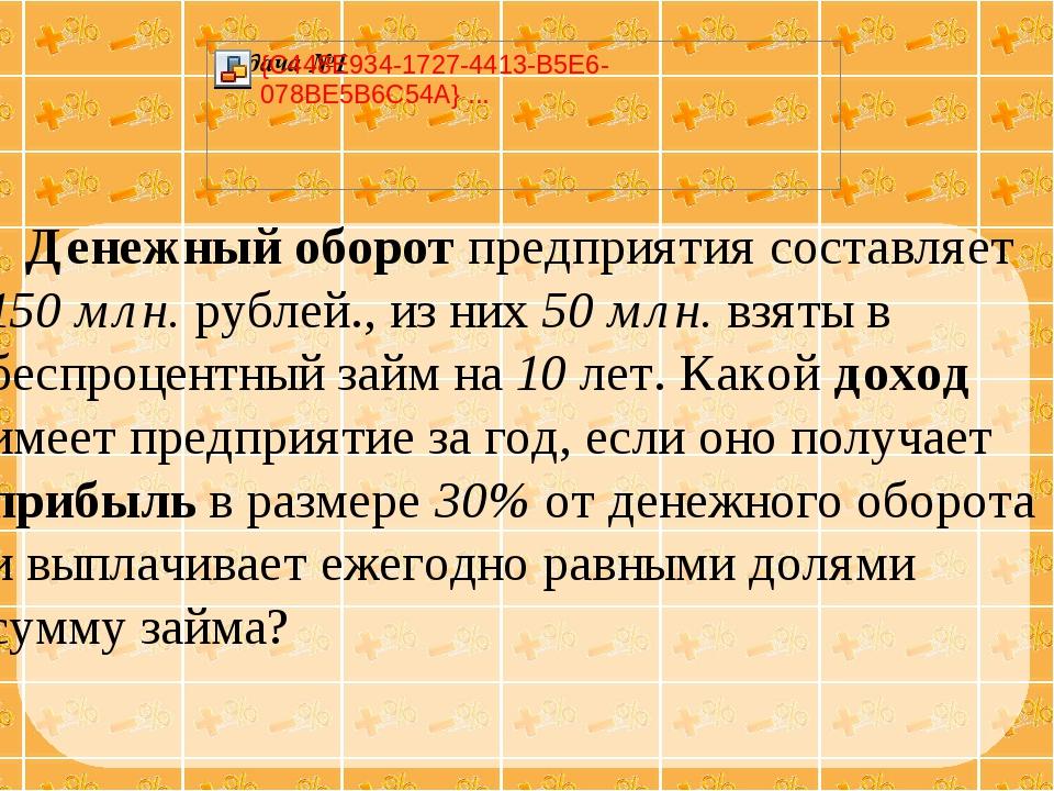 Денежный оборот предприятия составляет 150 млн. рублей., из них 50 млн. взят...