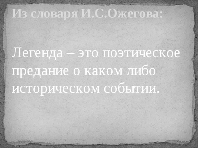 Легенда – это поэтическое предание о каком либо историческом событии. Из сло...
