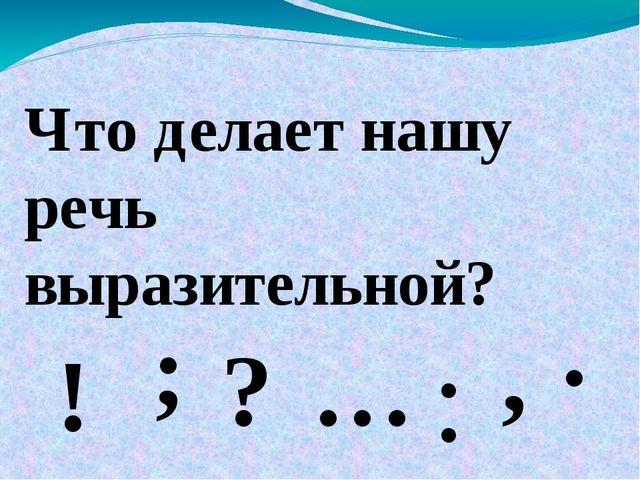 Что делает нашу речь выразительной? ! ? . : ; … ,
