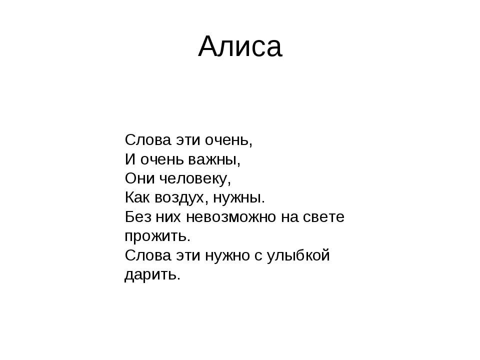 Алиса Слова эти очень, И очень важны, Они человеку, Как воздух, нужны. Без ни...