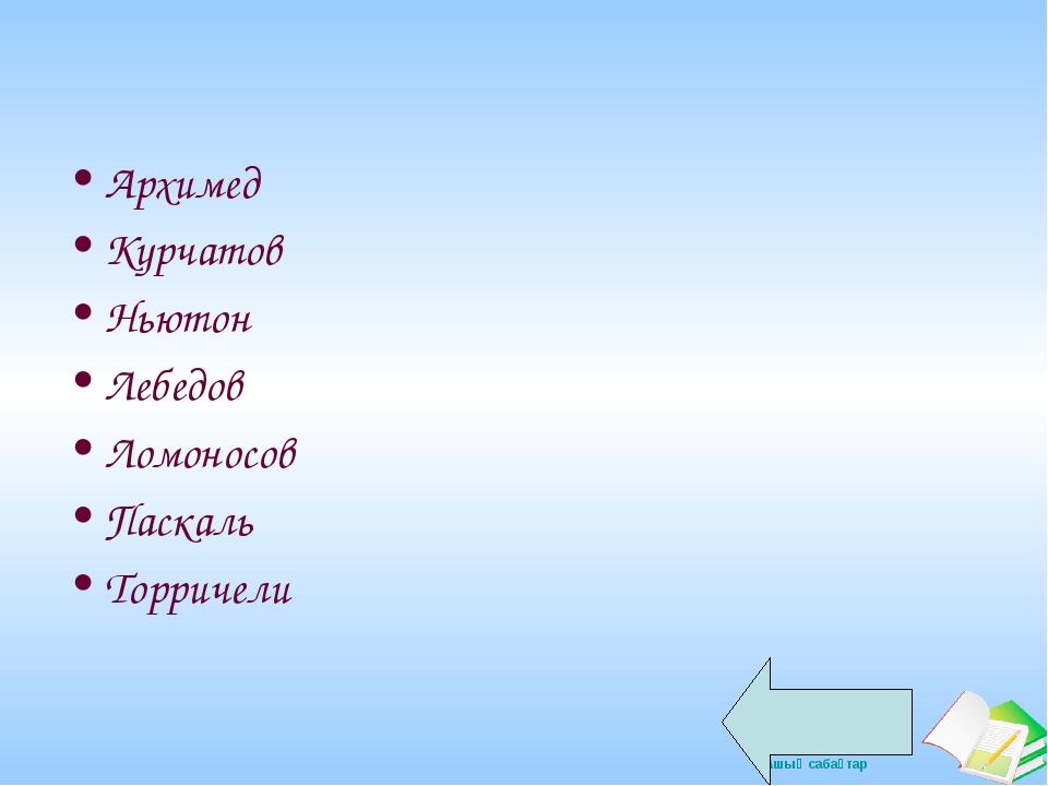 Архимед Курчатов Ньютон Лебедов Ломоносов Паскаль Торричели Ашық сабақтар