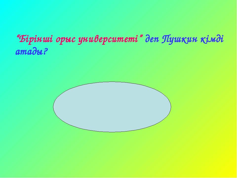 """""""Бірінші орыс университеті"""" деп Пушкин кімді атады? Ашық сабақтар"""
