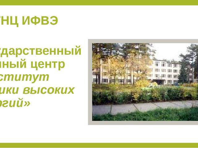 ГНЦ ИФВЭ Государственный научный центр «Институт физики высоких энергий»