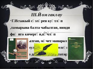 III.Йомгаклау Г.Исхакый сүзләрен куәтләп ,тамырына балта чабылган, нинди фаҗи