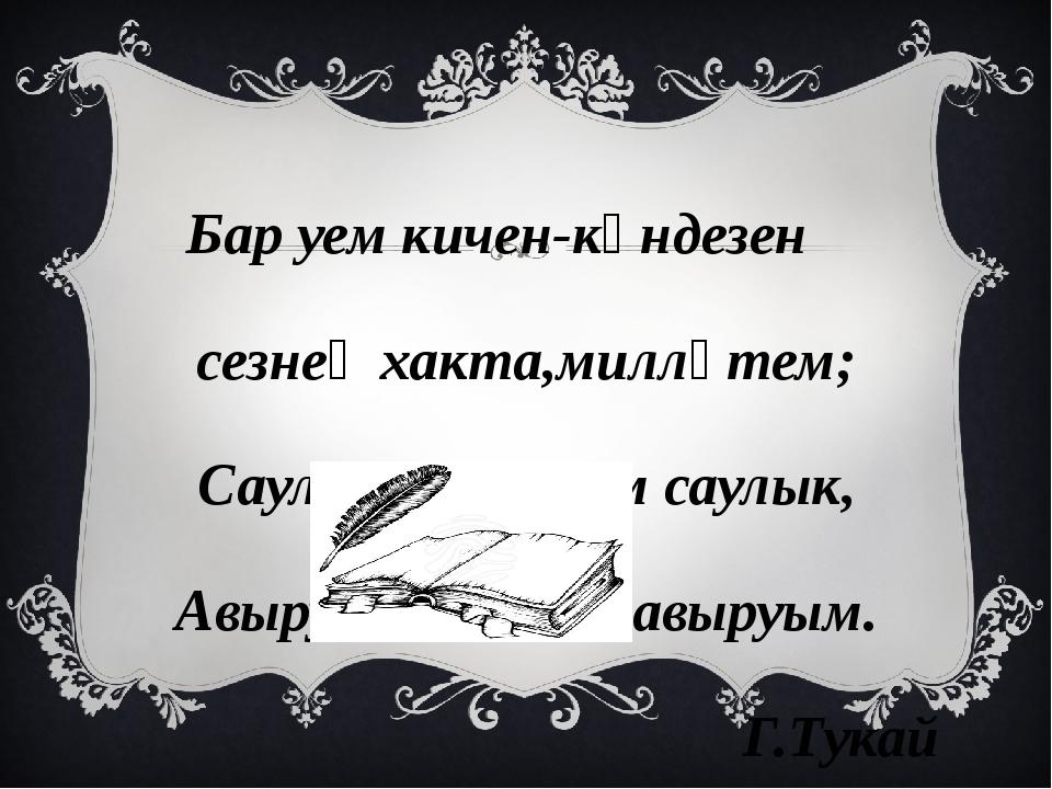 Бар уем кичен-көндезен сезнең хакта,милләтем; Саулыгың-минем саулык, Авыруың-...