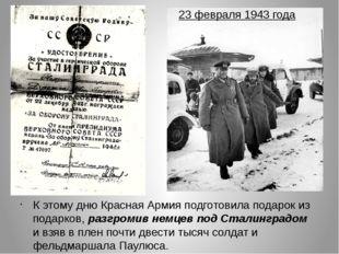 23 февраля 1943 года К этому дню Красная Армия подготовила подарок из подарко
