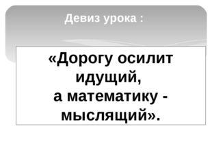 Девиз урока : «Дорогу осилит идущий, а математику - мыслящий».