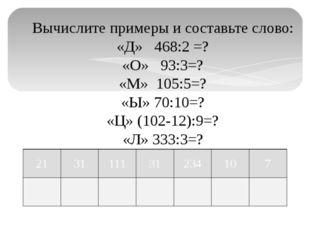 Вычислите примеры и составьте слово: «Д» 468:2 =? «О» 93:3=? «М» 105:5=? «Ы»