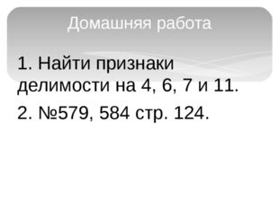 1. Найти признаки делимости на 4, 6, 7 и 11. 2. №579, 584 стр. 124. Домашняя