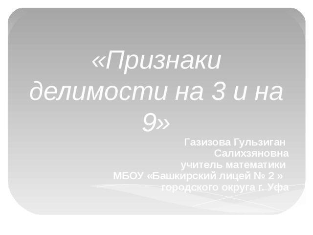 «Признаки делимости на 3 и на 9» Газизова Гульзиган Салихзяновна учитель мате...