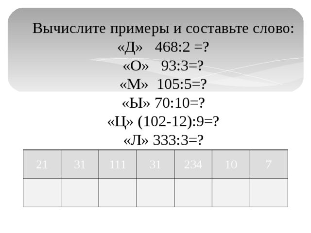 Вычислите примеры и составьте слово: «Д» 468:2 =? «О» 93:3=? «М» 105:5=? «Ы»...