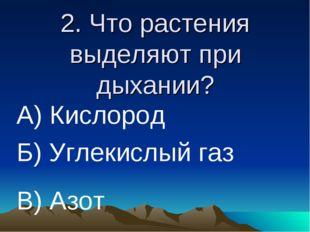 2. Что растения выделяют при дыхании? А) Кислород Б) Углекислый газ В) Азот