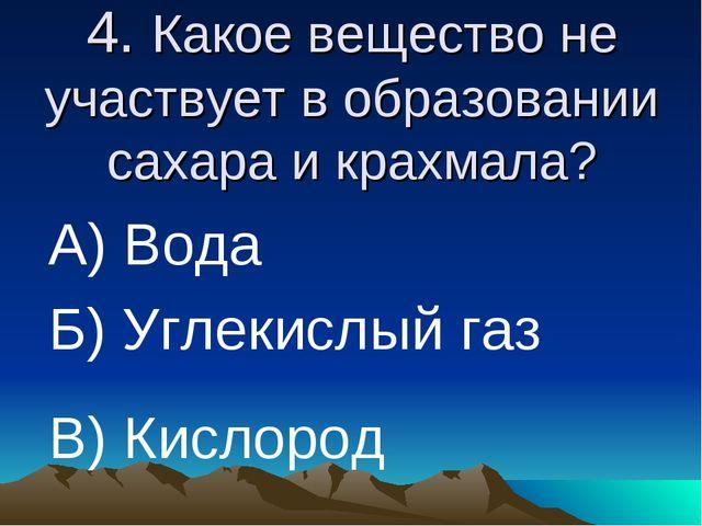 4. Какое вещество не участвует в образовании сахара и крахмала? А) Вода Б) Уг...