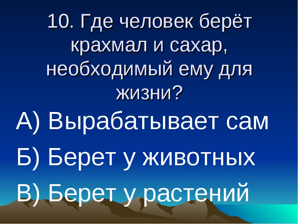 10. Где человек берёт крахмал и сахар, необходимый ему для жизни? А) Вырабаты...