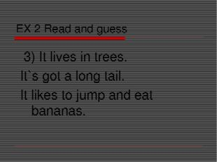 EX 2 Read and guess 3) It lives in trees. It`s got a long tail. It likes to j