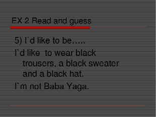 EX 2 Read and guess 5) I`d like to be….. I`d like to wear black trousers, a b