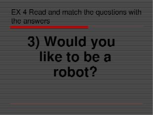 EX 4 Read and match the questions with the answers 3) Would you like to be a