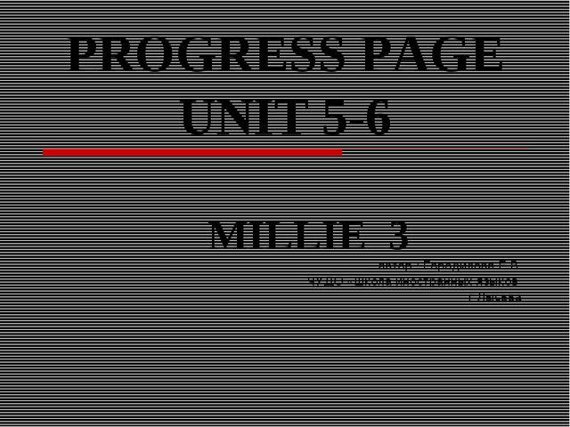 PROGRESS PAGE UNIT 5-6 MILLIE 3 автор : Городилова Е.В ЧУДО «Школа иностранны...