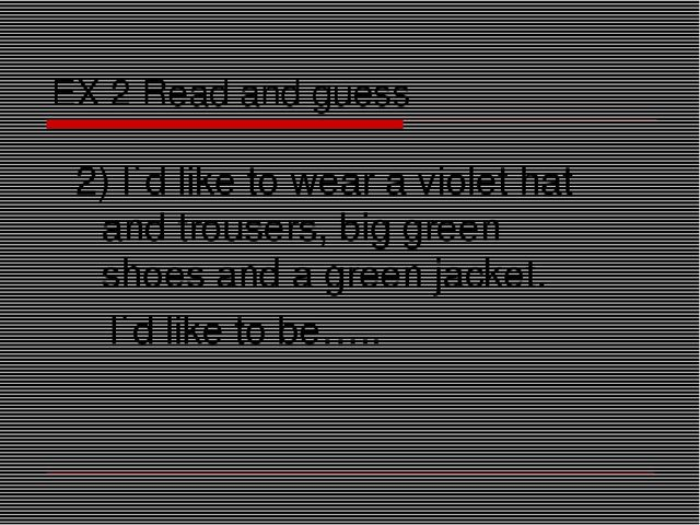 EX 2 Read and guess 2) I`d like to wear a violet hat and trousers, big green...
