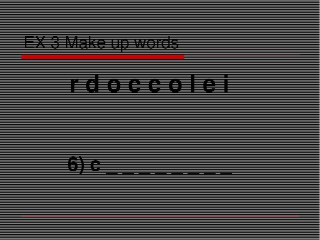 EX 3 Make up words r d o c c o l e i 6) c _ _ _ _ _ _ _ _