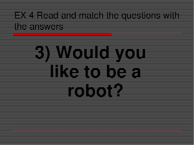 EX 4 Read and match the questions with the answers 3) Would you like to be a...