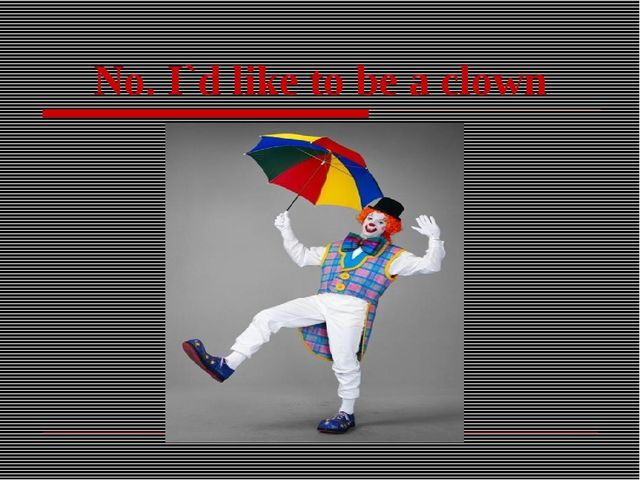 No. I`d like to be a clown