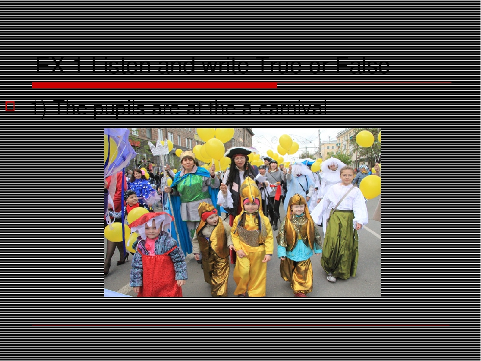 EX 1 Listen and write True or False 1) The pupils are at the a carnival