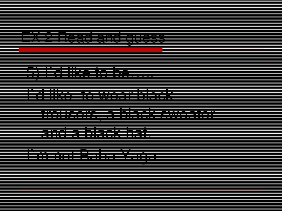 EX 2 Read and guess 5) I`d like to be….. I`d like to wear black trousers, a b...