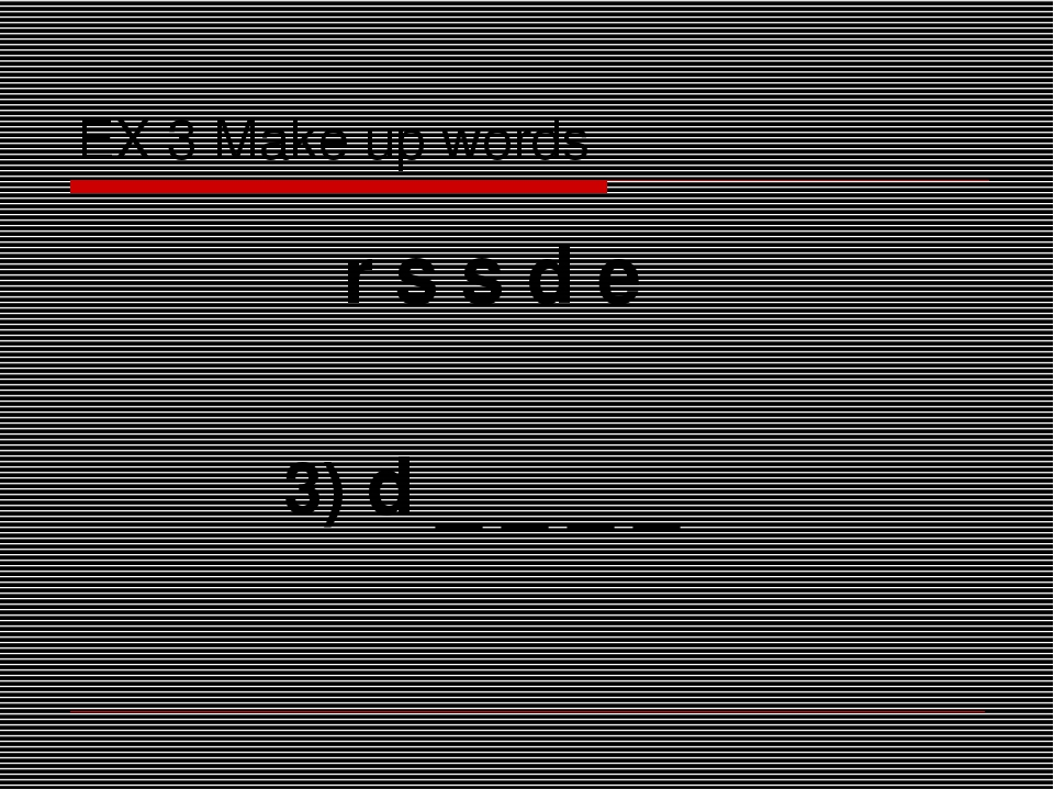 EX 3 Make up words r s s d e 3) d _ _ _ _