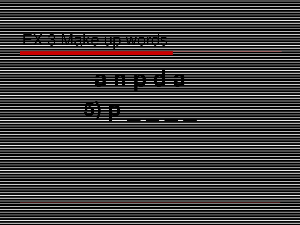 EX 3 Make up words a n p d a 5) p _ _ _ _