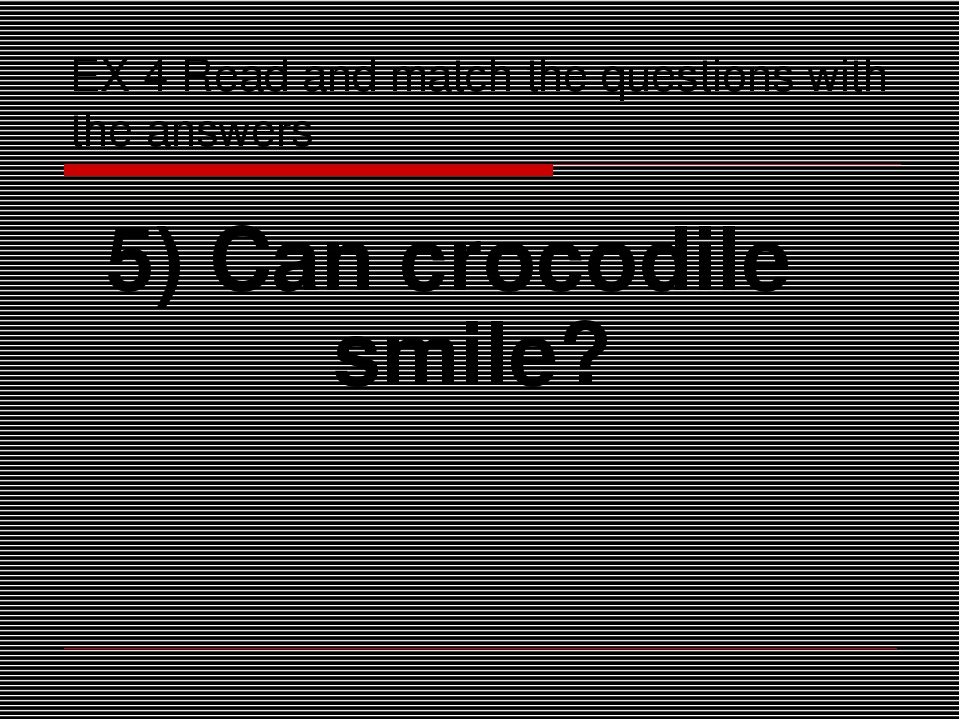 EX 4 Read and match the questions with the answers 5) Can crocodile smile?
