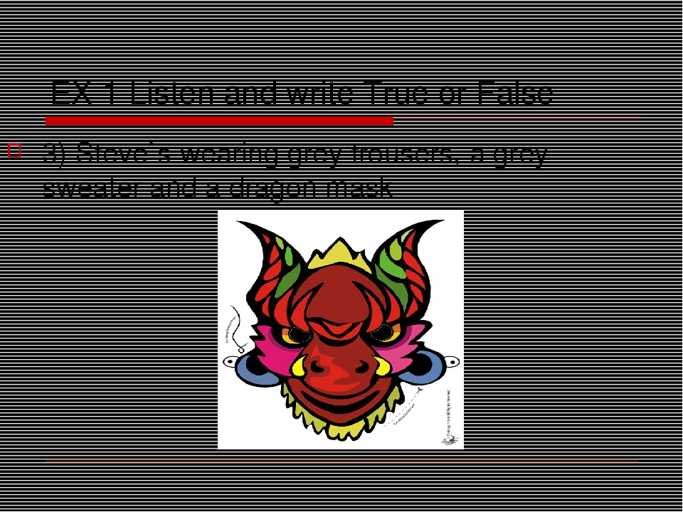 EX 1 Listen and write True or False 3) Steve`s wearing grey trousers, a grey...