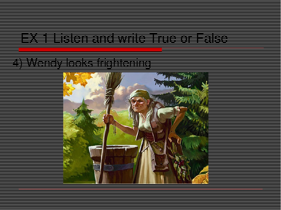 EX 1 Listen and write True or False 4) Wendy looks frightening