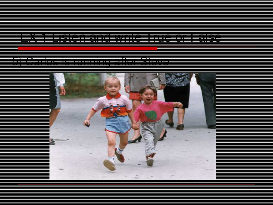 EX 1 Listen and write True or False 5) Carlos is running after Steve