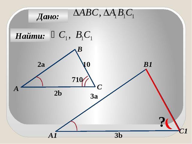 Найти: Дано: А1 C B1 А C1 800 10a 5a 14b 7b ? B 12c 6c 400 ?