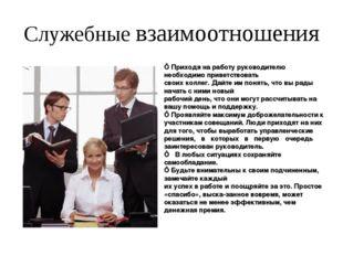 Служебные взаимоотношения ■ Приходя на работу руководителю необходимо приветс