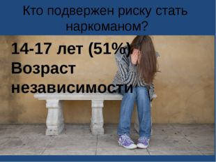 Кто подвержен риску стать наркоманом? 14-17 лет (51%) Возраст независимости