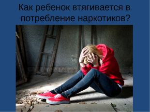 Как ребенок втягивается в потребление наркотиков?